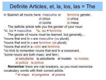 Definite Articles, el, la, los, las = The In Spanish all nouns have masculine or feminine gender. el chicola chica el cochela mesa The definite article.