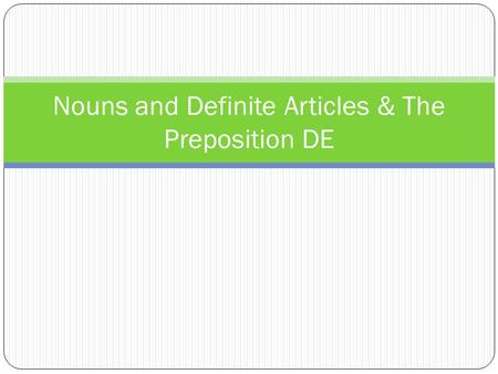 Nouns and Definite Articles & The Preposition DE.
