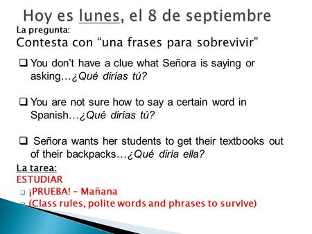 "La pregunta: Contesta con ""una frases para sobrevivir"" La tarea: ESTUDIAR  ¡PRUEBA! – Mañana  (Class rules, polite words and phrases to survive)  You."