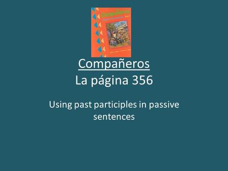 Compañeros La página 356 Using past participles in passive sentences.