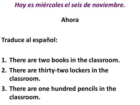 Hoy es miércoles el seis de noviembre. Ahora Traduce al español: 1.There are two books in the classroom. 2.There are thirty-two lockers in the classroom.