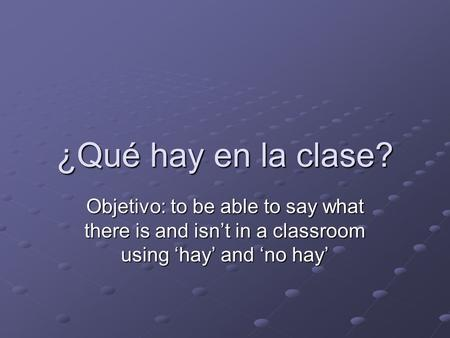 ¿Qué hay en la clase? Objetivo: to be able to say what there is and isn't in a classroom using 'hay' and 'no hay'
