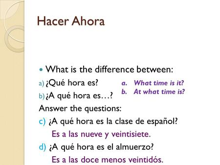 Hacer Ahora What is the difference between: a) ¿Qué hora es? b) ¿A qué hora es…? Answer the questions: c) ¿A qué hora es la clase de español? Es a las.