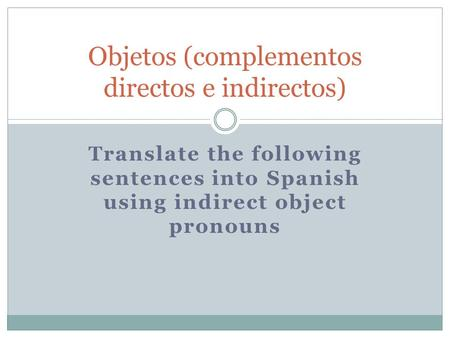 Translate the following sentences into Spanish using indirect object pronouns Objetos (complementos directos e indirectos)