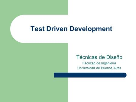 Test Driven Development Técnicas de Diseño Facultad de Ingeniería Universidad de Buenos Aires.