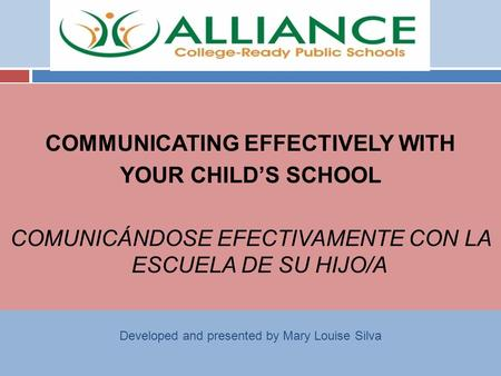 COMMUNICATING EFFECTIVELY WITH YOUR CHILD'S SCHOOL COMUNICÁNDOSE EFECTIVAMENTE CON LA ESCUELA DE SU HIJO/A Developed and presented by Mary Louise Silva.