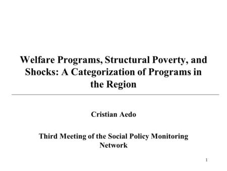 1 Welfare Programs, Structural Poverty, and Shocks: A Categorization of Programs in the Region Cristian Aedo Third Meeting of the Social Policy Monitoring.