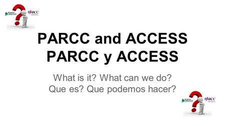 PARCC and ACCESS PARCC y ACCESS What is it? What can we do? Que es? Que podemos hacer?