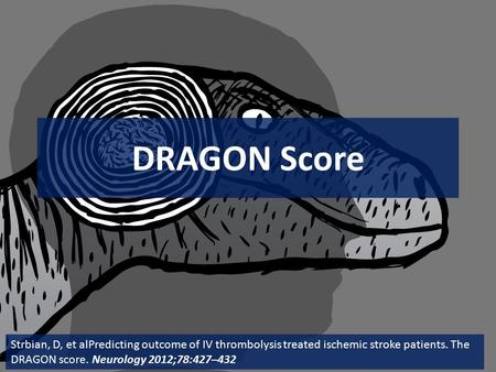 DRAGON Score Strbian, D, et alPredicting outcome of IV thrombolysis treated ischemic stroke patients. The DRAGON score. Neurology 2012;78:427–432.