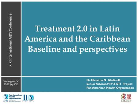 Treatment 2.0 in Latin America and the Caribbean Baseline and perspectives XIX International AIDS Conference Washington, DC 22-27 July 2012 Dr. Massimo.