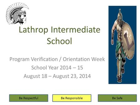 Lathrop Intermediate School Program Verification / Orientation Week School Year 2014 – 15 August 18 – August 23, 2014 Be RespectfulBe ResponsibleBe Safe.