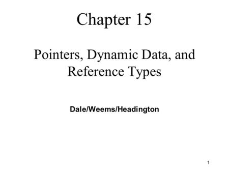 1 Chapter 15 Pointers, Dynamic Data, and Reference Types Dale/Weems/Headington.