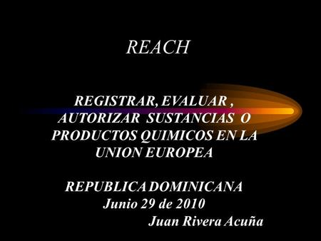REACH REGISTRAR, EVALUAR, AUTORIZAR SUSTANCIAS O PRODUCTOS QUIMICOS EN LA UNION EUROPEA REPUBLICA DOMINICANA Junio 29 de 2010 Juan Rivera Acuña.