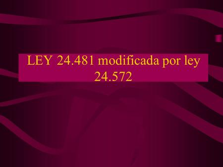 LEY 24.481 modificada por ley 24.572.