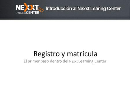 Registro y matrícula El primer paso dentro del Nexxt Learning Center.