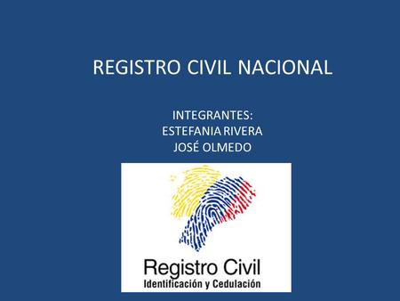 REGISTRO CIVIL NACIONAL INTEGRANTES: ESTEFANIA RIVERA JOSÉ OLMEDO.