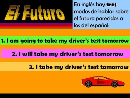 En inglés hay t tt tres modos de hablar sobre el futuro parecidos a los del español: 1. I am going to take my driver's test tomorrow 2. I will take my.