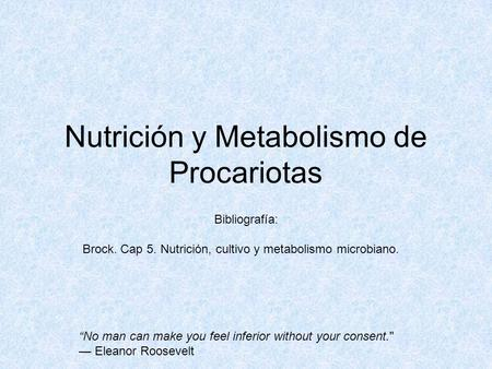 "Nutrición y Metabolismo de Procariotas Bibliografía: Brock. Cap 5. Nutrición, cultivo y metabolismo microbiano. ""No man can make you feel inferior without."