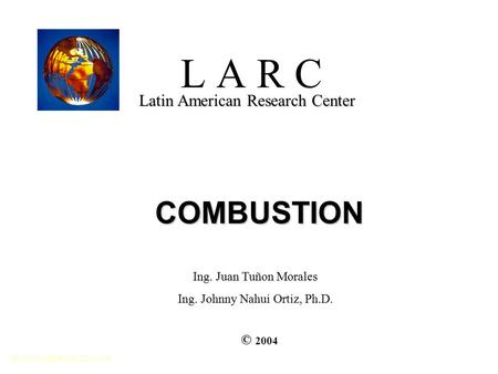 L A R C Latin American Research Center COMBUSTION © 2004 Ing. Juan Tuñon Morales Ing. Johnny Nahui Ortiz, Ph.D.