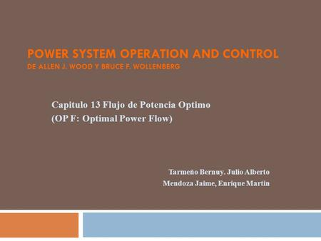 POWER SYSTEM OPERATION AND CONTROL DE ALLEN J. WOOD Y BRUCE F. WOLLENBERG Capitulo 13 Flujo de Potencia Optimo (OP F: Optimal Power Flow) Tarmeño Bernuy.