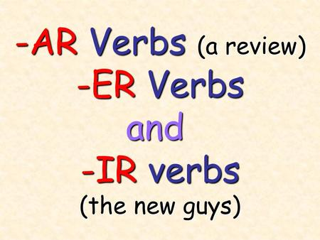 -AR Verbs (a review) -ER Verbs and -IR verbs (the new guys)