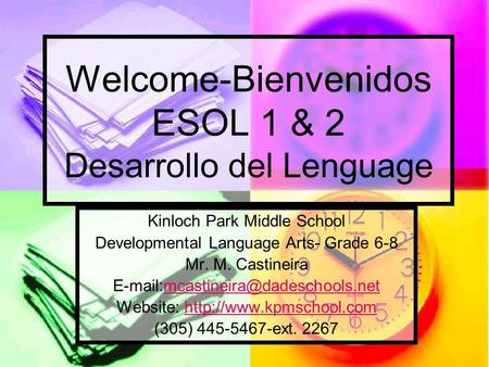 Welcome-Bienvenidos ESOL 1 & 2 Desarrollo del Lenguage Kinloch Park Middle School Developmental Language Arts- Grade 6-8 Mr. M. Castineira