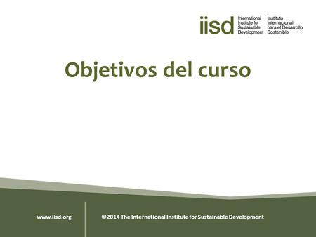 Objetivos del curso www.iisd.org ©2014 The International Institute for Sustainable Development.