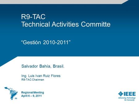 "Salvador Bahía, Brasil. Ing. Luis Ivan Ruiz Flores R9-TAC Chairman Regional Meeting April 6 – 9, 2011 R9-TAC Technical Activities Committe ""Gestión 2010-2011"""
