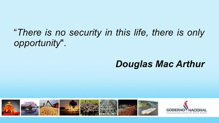 """There is no security in this life, there is only opportunity. Douglas Mac Arthur."