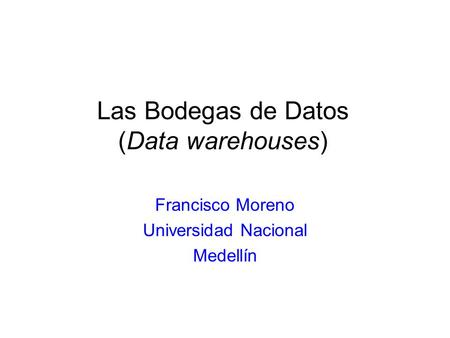 Las Bodegas de Datos (Data warehouses) Francisco Moreno Universidad Nacional Medellín.