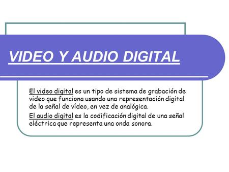 VIDEO Y AUDIO DIGITAL El video digital es un tipo de sistema de grabación de video que funciona usando una representación digital de la señal de vídeo,
