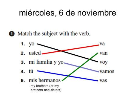 Miércoles, 6 de noviembre my brothers (or my brothers and sisters)