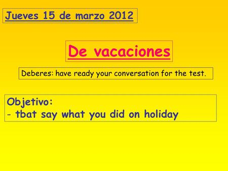 Jueves 15 de marzo 2012 De vacaciones Objetivo: - tbat say what you did on holiday Deberes: have ready your conversation for the test.