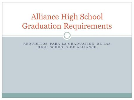 REQUISITOS PARA LA GRADUATION DE LAS HIGH SCHOOLS DE ALLIANCE Alliance High School Graduation Requirements.