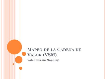 M APEO DE LA C ADENA DE V ALOR (VSM) Value Stream Mapping.