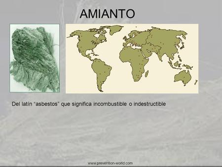 "AMIANTO Del latín ""asbestos"" que significa incombustible o indestructible www.prevention-world.com."