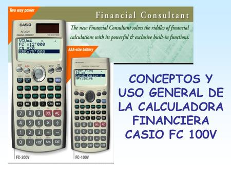 CONCEPTOS Y USO GENERAL DE LA CALCULADORA FINANCIERA CASIO FC 100V