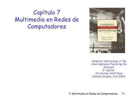 7: Multimedia en Redes de Computadores7-1 Capítulo 7 Multimedia en Redes de Computadores Computer Networking: A Top Down Approach Featuring the Internet,
