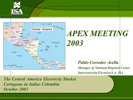 The Central America Electricity Market Cartagena de Indias Colombia October 2003 APEX MEETING 2003 Pablo Corredor Avella Manager of National Dispatch Center.