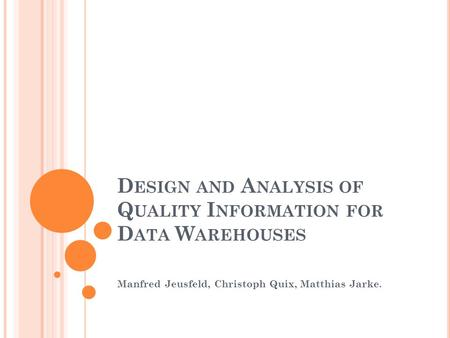 D ESIGN AND A NALYSIS OF Q UALITY I NFORMATION FOR D ATA W AREHOUSES Manfred Jeusfeld, Christoph Quix, Matthias Jarke.