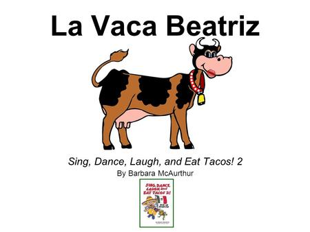 La Vaca Beatriz Sing, Dance, Laugh, and Eat Tacos! 2 By Barbara McAurthur.