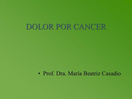 DOLOR POR CANCER Prof. Dra. María Beatriz Casadio.