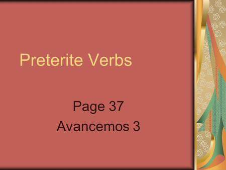 Preterite Verbs Page 37 Avancemos 3. Preterite Verbs You use the preterite to talk about things that happened in the past. Here are the regular preterite.