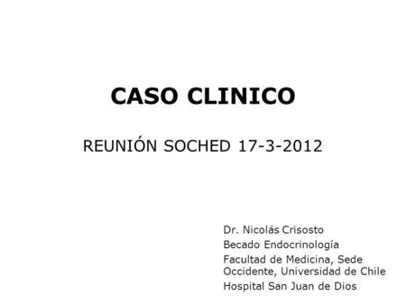 CASO CLINICO REUNIÓN SOCHED 17-3-2012 Dr. Nicolás Crisosto Becado Endocrinología Facultad de Medicina, Sede Occidente, Universidad de Chile Hospital San.