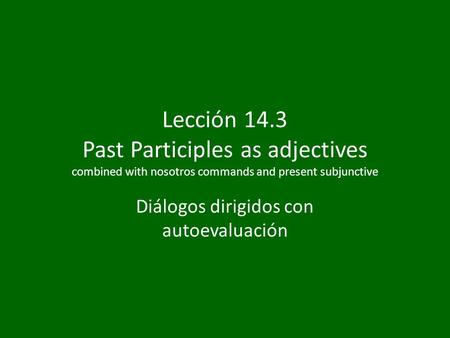 Lección 14.3 Past Participles as adjectives combined with nosotros commands and present subjunctive Diálogos dirigidos con autoevaluación.