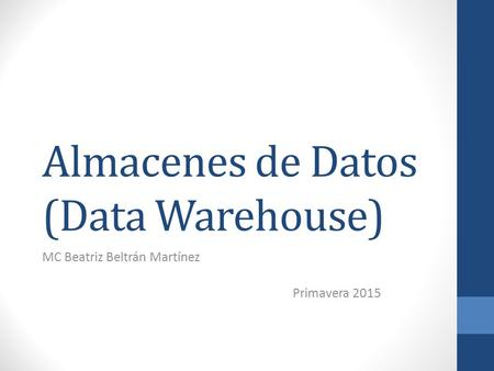 Almacenes de Datos (Data Warehouse) MC Beatriz Beltrán Martínez Primavera 2015.
