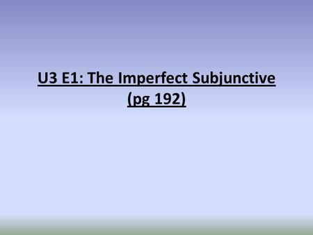 U3 E1: The Imperfect Subjunctive (pg 192). You already know the present subjunctive (Espero que llegues pronto) and the present perfect subjunctive (Es.