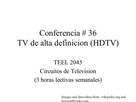 Conferencia # 36 TV de alta definicion (HDTV) TEEL 2045 Circuitos de Television (3 horas lectivas semanales) Images and data taken from: wikipedia.org.