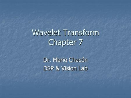 Wavelet Transform Chapter 7 Dr. Mario Chacón DSP & Vision Lab.