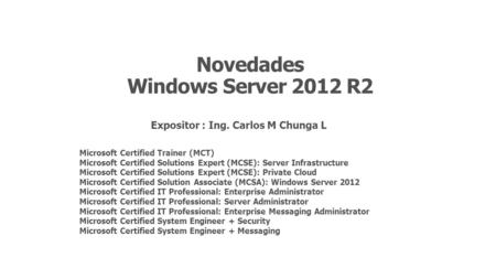 Novedades Windows Server 2012 R2 Expositor : Ing. Carlos M Chunga L Microsoft Certified Trainer (MCT) Microsoft Certified Solutions Expert (MCSE): Server.